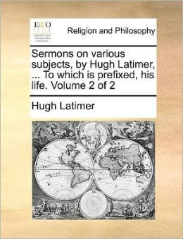 Sermons on various subjects, by Hugh Latimer, ... To which is prefixed, his life. Volume 2 of 2