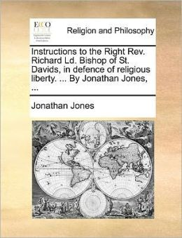 Instructions to the Right Rev. Richard Ld. Bishop of St. Davids, in defence of religious liberty. ... By Jonathan Jones, ...
