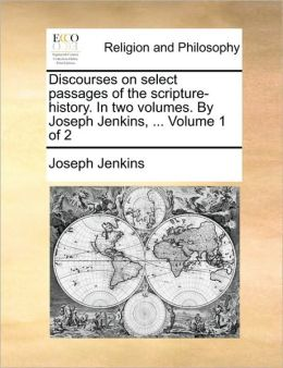 Discourses on select passages of the scripture-history. In two volumes. By Joseph Jenkins, ... Volume 1 of 2