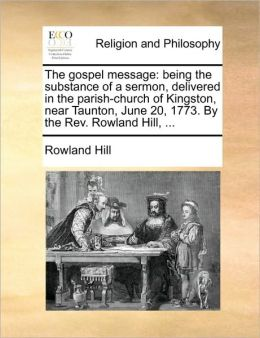 The gospel message: being the substance of a sermon, delivered in the parish-church of Kingston, near Taunton, June 20, 1773. By the Rev. Rowland Hill, ...
