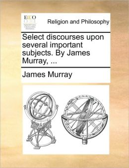Select discourses upon several important subjects. By James Murray, ...