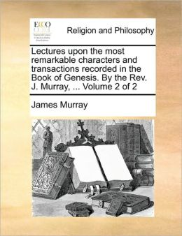 Lectures upon the most remarkable characters and transactions recorded in the Book of Genesis. By the Rev. J. Murray, ... Volume 2 of 2
