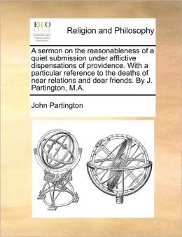 A sermon on the reasonableness of a quiet submission under afflictive dispensations of providence. With a particular reference to the deaths of near relations and dear friends. By J. Partington, M.A.