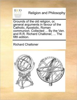 Grounds of the old religion, or, general arguments in favour of the Catholic, Apostolic, Roman communion. Collected ... By the Ven. and R.R. Richard Challoner, ... The fifth edition.