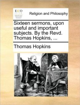 Sixteen sermons, upon useful and important subjects. By the Revd. Thomas Hopkins, ...