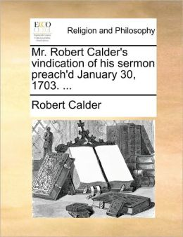 Mr. Robert Calder's vindication of his sermon preach'd January 30, 1703. ...