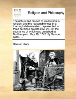 The nature and causes of irresolution in religion, and the reasonableness of a thorough determination, represented in three sermons on Acts xxvi. 28, 29. the substance of which was preached at Northampton, May 16, 1742. By Samuel Clark. ...
