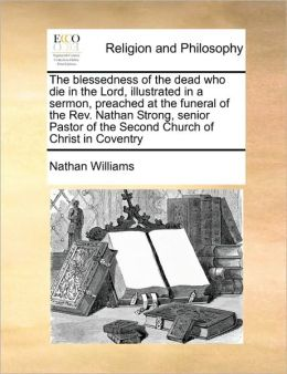The blessedness of the dead who die in the Lord, illustrated in a sermon, preached at the funeral of the Rev. Nathan Strong, senior Pastor of the Second Church of Christ in Coventry