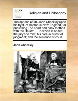 The speech of Mr. John Checkley upon his tryal, at Boston in New-England, for publishing The short and easy method with the Deists: ... To which is added: the jury's verdict; his plea in arrest of judgment; and the sentence of court.