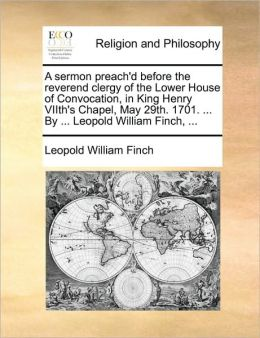 A sermon preach'd before the reverend clergy of the Lower House of Convocation, in King Henry VIIth's Chapel, May 29th. 1701. ... By ... Leopold William Finch, ...