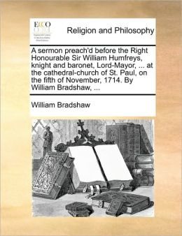 A sermon preach'd before the Right Honourable Sir William Humfreys, knight and baronet, Lord-Mayor, ... at the cathedral-church of St. Paul, on the fifth of November, 1714. By William Bradshaw, ...