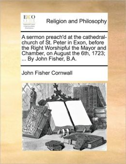 A sermon preach'd at the cathedral-church of St. Peter in Exon, before the Right Worshipful the Mayor and Chamber, on August the 6th, 1723; ... By John Fisher, B.A.