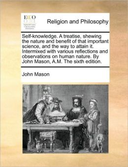 Self-knowledge. A treatise, shewing the nature and benefit of that important science, and the way to attain it. Intermixed with various reflections and observations on human nature. By John Mason, A.M. The sixth edition.