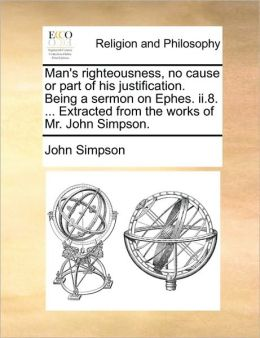Man's righteousness, no cause or part of his justification. Being a sermon on Ephes. ii.8. ... Extracted from the works of Mr. John Simpson.