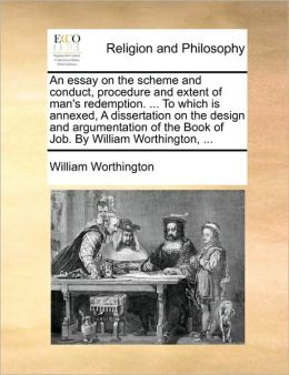 An essay on the scheme and conduct, procedure and extent of man's redemption. ... To which is annexed, A dissertation on the design and argumentation of the Book of Job. By William Worthington, ...