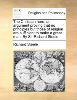 The Christian hero: an argument proving that no principles but those of religion are sufficient to make a great man. By Sir Richard Steele.