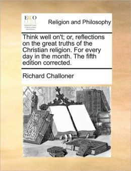 Think well on't; or, reflections on the great truths of the Christian religion. For every day in the month. The fifth edition corrected.