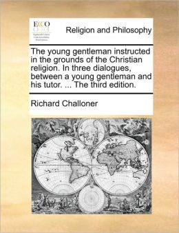 The young gentleman instructed in the grounds of the Christian religion. In three dialogues, between a young gentleman and his tutor. ... The third edition.