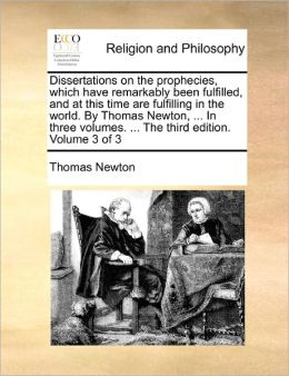 Dissertations On The Prophecies, Which Have Remarkably Been Fulfilled, And At This Time Are Fulfilling In The World. By Thomas Newton, ... In Three Volumes. ... The Third Edition. Volume 3 Of 3