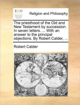 The priesthood of the Old and New Testament by succession. In seven letters. ... With an answer to the principal objections. By Robert Calder, ...