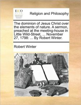 The dominion of Jesus Christ over the elements of nature. A sermon, preached at the meeting-house in Little Wild-Street, ... November 27, 1798: ... By Robert Winter.
