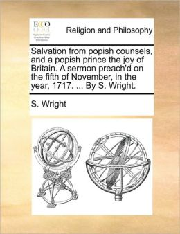 Salvation from popish counsels, and a popish prince the joy of Britain. A sermon preach'd on the fifth of November, in the year, 1717. ... By S. Wright.