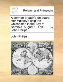A sermon preach'd on board Her Majesty's ship the Chichester, in the Bay of Sardinia. August 1. 1708. ... By John Philips, ...