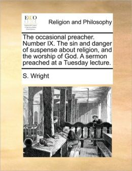 The occasional preacher. Number IX. The sin and danger of suspense about religion, and the worship of God. A sermon preached at a Tuesday lecture.