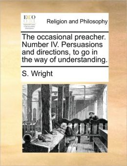 The occasional preacher. Number IV. Persuasions and directions, to go in the way of understanding.