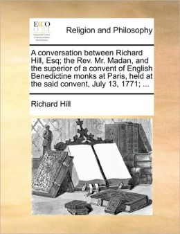 A conversation between Richard Hill, Esq; the Rev. Mr. Madan, and the superior of a convent of English Benedictine monks at Paris, held at the said convent, July 13, 1771; ...
