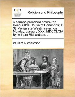 A sermon preached before the Honourable House of Commons; at St. Margaret's Westminster: on Monday, January XXX. MDCCLXIV. By William Richardson, ...