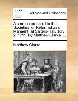 A sermon preach'd to the Societies for Reformation of Manners; at Salters-Hall. July 2, 1711. By Matthew Clarke. ...