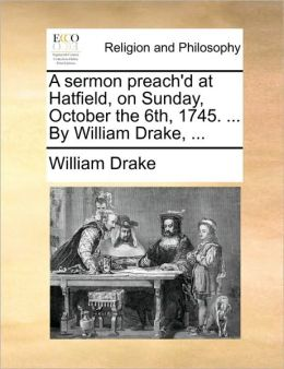 A sermon preach'd at Hatfield, on Sunday, October the 6th, 1745. ... By William Drake, ...