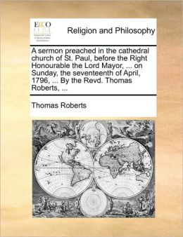 A sermon preached in the cathedral church of St. Paul, before the Right Honourable the Lord Mayor, ... on Sunday, the seventeenth of April, 1796, ... By the Revd. Thomas Roberts, ...