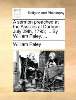A sermon preached at the Assizes at Durham July 29th, 1795; ... By William Paley, ...