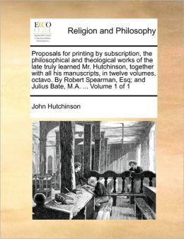 Proposals for printing by subscription, the philosophical and theological works of the late truly learned Mr. Hutchinson, together with all his manuscripts, in twelve volumes, octavo. By Robert Spearman, Esq; and Julius Bate, M.A. ... Volume 1 of 1