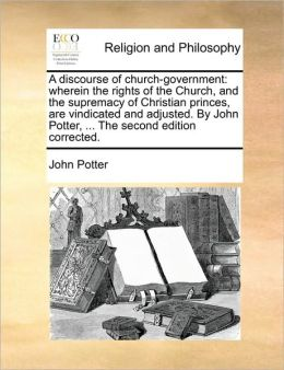 A discourse of church-government: wherein the rights of the Church, and the supremacy of Christian princes, are vindicated and adjusted. By John Potter, ... The second edition corrected.
