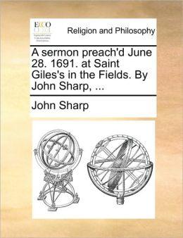 A sermon preach'd June 28. 1691. at Saint Giles's in the Fields. By John Sharp, ...