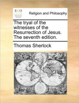 The tryal of the witnesses of the Resurrection of Jesus. The seventh edition.