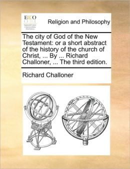 The city of God of the New Testament: or a short abstract of the history of the church of Christ, ... By ... Richard Challoner, ... The third edition.