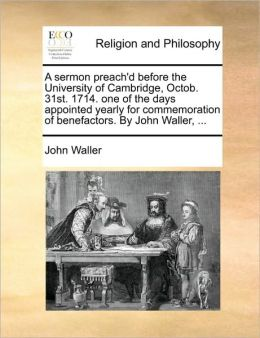 A sermon preach'd before the University of Cambridge, Octob. 31st. 1714. one of the days appointed yearly for commemoration of benefactors. By John Waller, ...