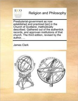Presbyterial-government as now established and practized [sic] in the Church of Scotland, methodically described. Gathered out of the authentick records, and approven institutions of that church. The third edition, revised by the author, ...