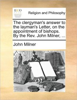 The clergyman's answer to the layman's Letter, on the appointment of bishops. By the Rev. John Milner, ...