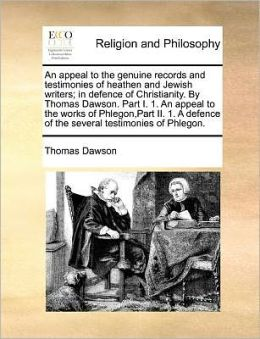 An appeal to the genuine records and testimonies of heathen and Jewish writers; in defence of Christianity. By Thomas Dawson. Part I. 1. An appeal to the works of Phlegon,Part II. 1. A defence of the several testimonies of Phlegon.