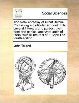 The state-anatomy of Great Britain. Containing a particular account of its several interests and parties, their bent and genius; and what each of them, with all the rest of Europe The fourth edition.