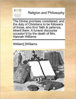 The Divine promises considered, and the duty of Christians to be followers of those, who thro' faith & patience, inherit them. A funeral discourse occasion'd by the death of Mrs. Hannah Williams