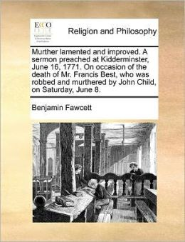 Murther lamented and improved. A sermon preached at Kidderminster, June 16, 1771. On occasion of the death of Mr. Francis Best, who was robbed and murthered by John Child, on Saturday, June 8.