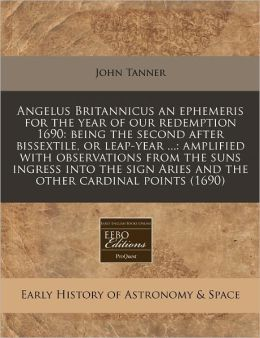 Angelus Britannicus an ephemeris for the year of our redemption 1690: being the second after bissextile, or leap-year ... : amplified with observations from the suns ingress into the sign Aries and the other cardinal Points (1690)