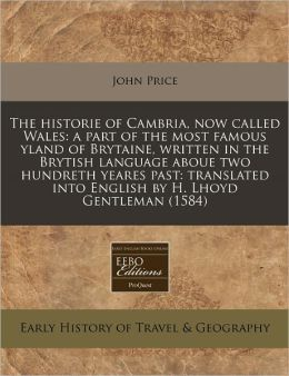 The historie of Cambria, now called Wales: a part of the most famous yland of Brytaine, written in the Brytish language aboue two hundreth yeares past: translated into English by H. Lhoyd Gentleman (1584)