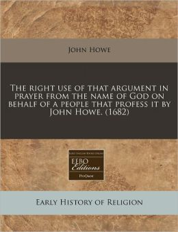 The right use of that argument in prayer from the name of God on behalf of a people that profess it by John Howe. (1682)